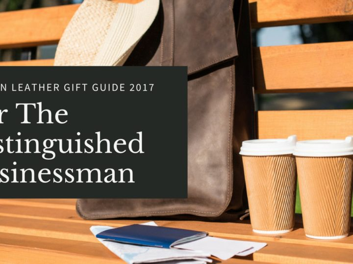 Autumn Leather Gift Guide for the Distinguished Businessman – 2017 Edition