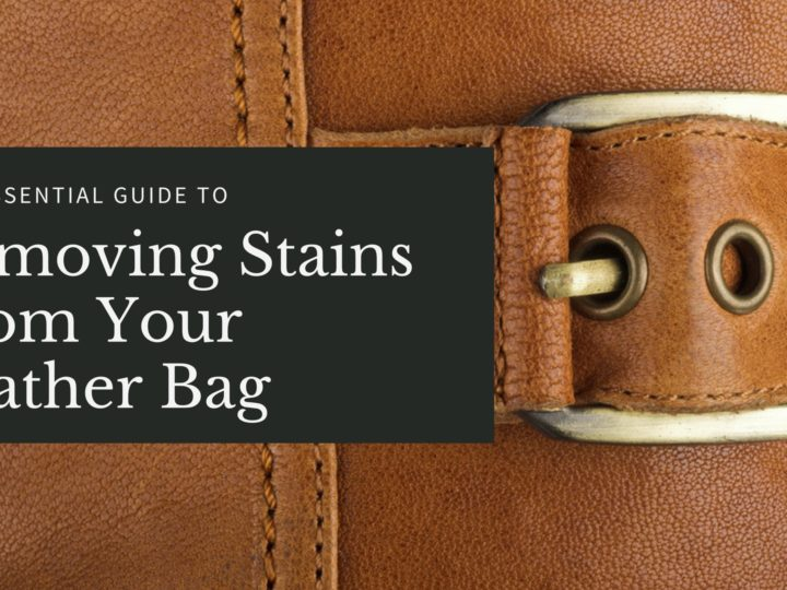 Our Essential Guide for Removing Stains from Your Leather Bag