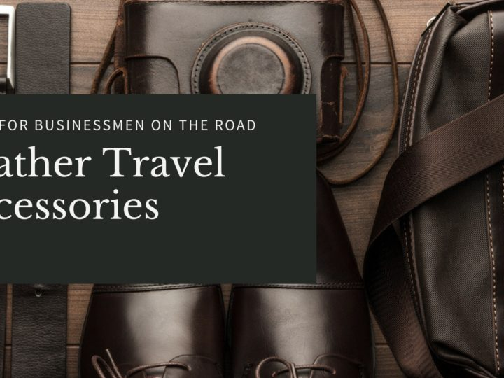 Leather Travel Accessories Guide for Businessmen on the Road